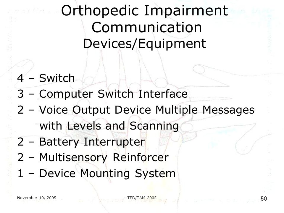 November 10, 2005TED/TAM Orthopedic Impairment Communication Devices/Equipment 4 – Switch 3 – Computer Switch Interface 2 – Voice Output Device Multiple Messages with Levels and Scanning 2 – Battery Interrupter 2 – Multisensory Reinforcer 1 – Device Mounting System
