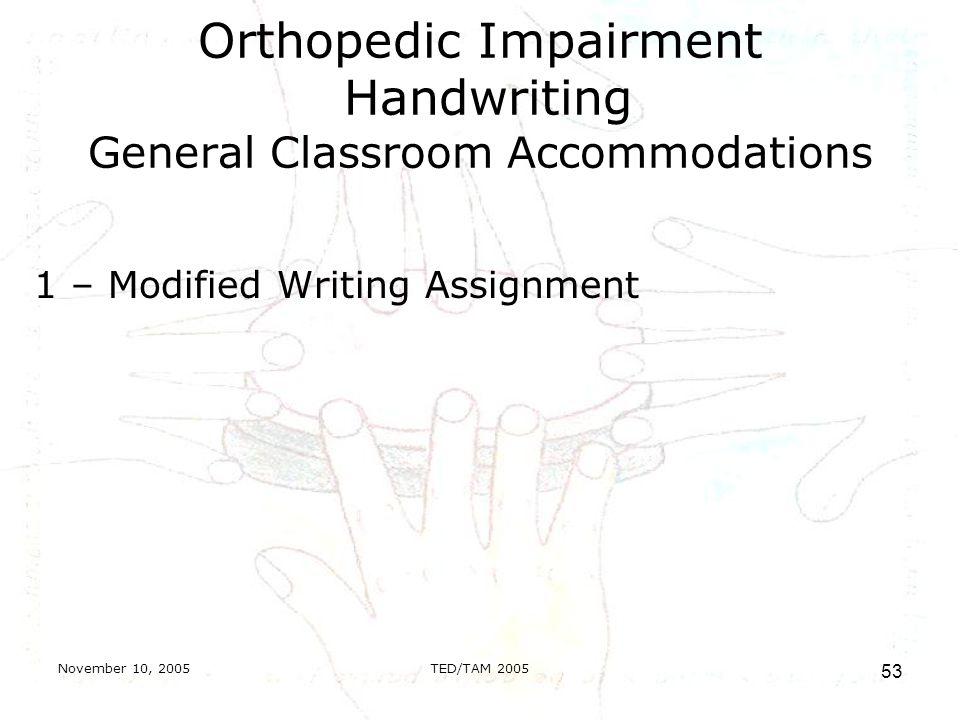 November 10, 2005TED/TAM Orthopedic Impairment Handwriting General Classroom Accommodations 1 – Modified Writing Assignment