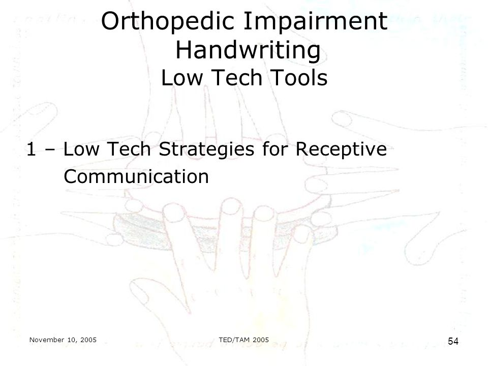November 10, 2005TED/TAM Orthopedic Impairment Handwriting Low Tech Tools 1 – Low Tech Strategies for Receptive Communication