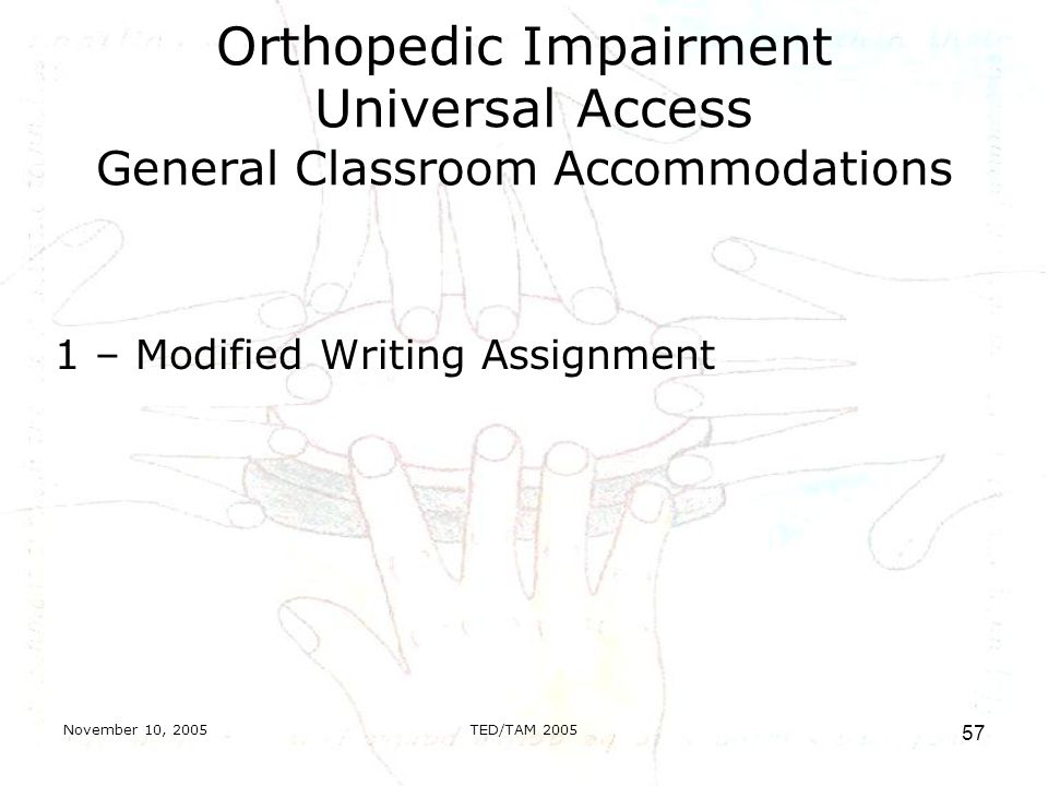 November 10, 2005TED/TAM Orthopedic Impairment Universal Access General Classroom Accommodations 1 – Modified Writing Assignment