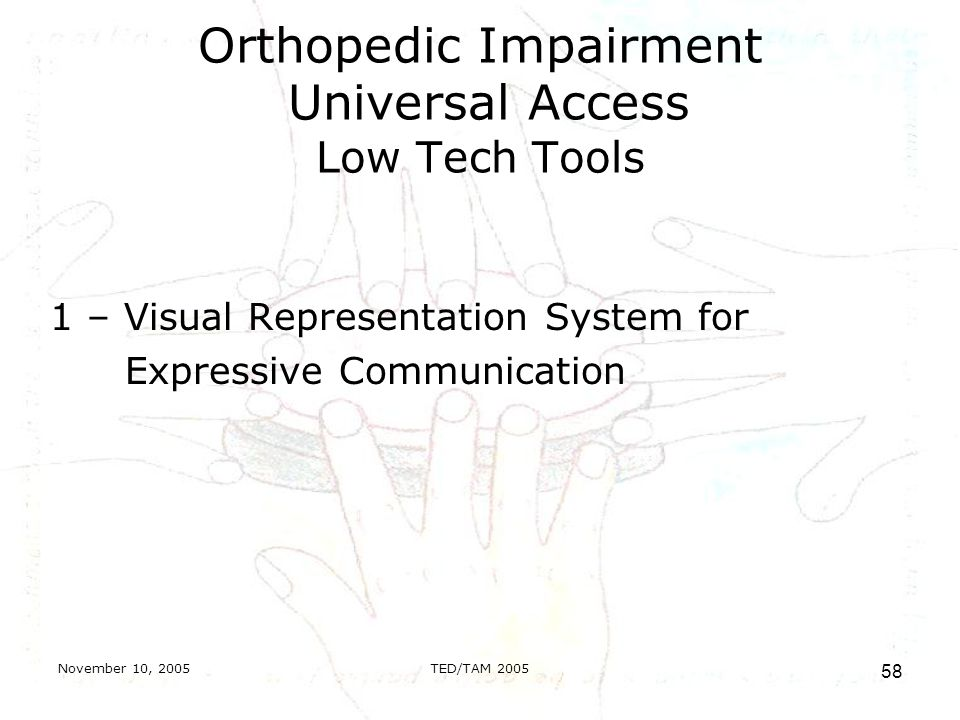November 10, 2005TED/TAM Orthopedic Impairment Universal Access Low Tech Tools 1 – Visual Representation System for Expressive Communication