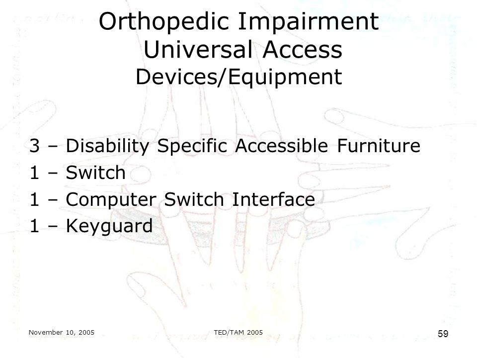 November 10, 2005TED/TAM Orthopedic Impairment Universal Access Devices/Equipment 3 – Disability Specific Accessible Furniture 1 – Switch 1 – Computer Switch Interface 1 – Keyguard