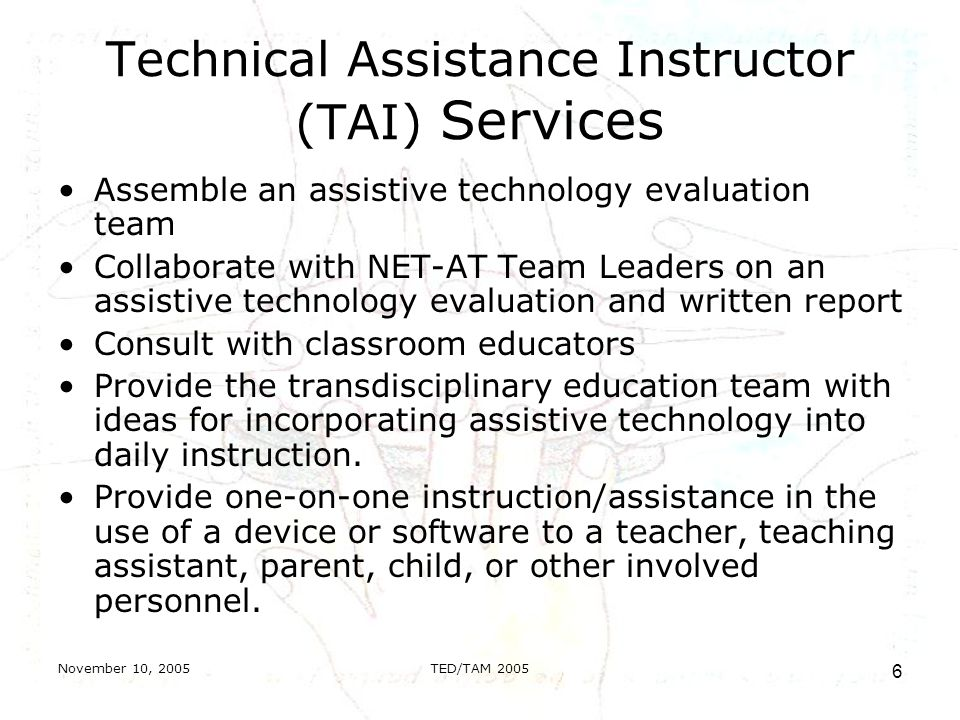 November 10, 2005TED/TAM Technical Assistance Instructor (TAI) Services Assemble an assistive technology evaluation team Collaborate with NET-AT Team Leaders on an assistive technology evaluation and written report Consult with classroom educators Provide the transdisciplinary education team with ideas for incorporating assistive technology into daily instruction.