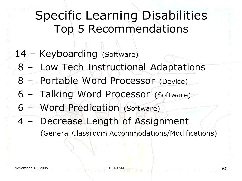 November 10, 2005TED/TAM Specific Learning Disabilities Top 5 Recommendations 14 – Keyboarding (Software) 8 – Low Tech Instructional Adaptations 8 – Portable Word Processor (Device) 6 – Talking Word Processor (Software) 6 – Word Predication (Software) 4 – Decrease Length of Assignment (General Classroom Accommodations/Modifications)