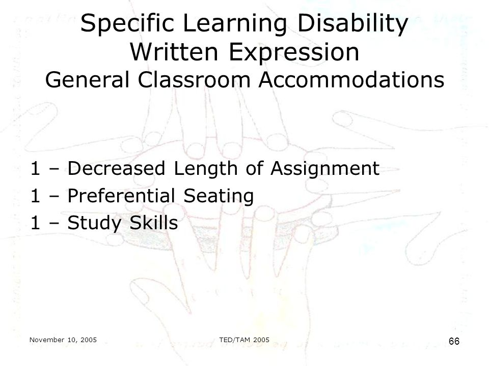 November 10, 2005TED/TAM Specific Learning Disability Written Expression General Classroom Accommodations 1 – Decreased Length of Assignment 1 – Preferential Seating 1 – Study Skills