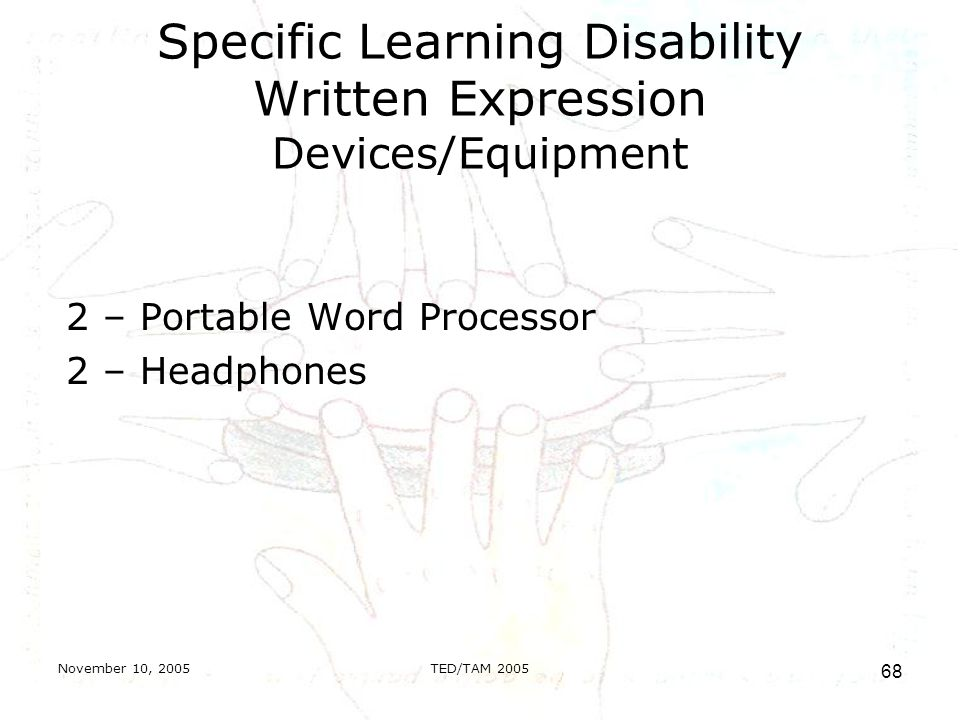November 10, 2005TED/TAM Specific Learning Disability Written Expression Devices/Equipment 2 – Portable Word Processor 2 – Headphones