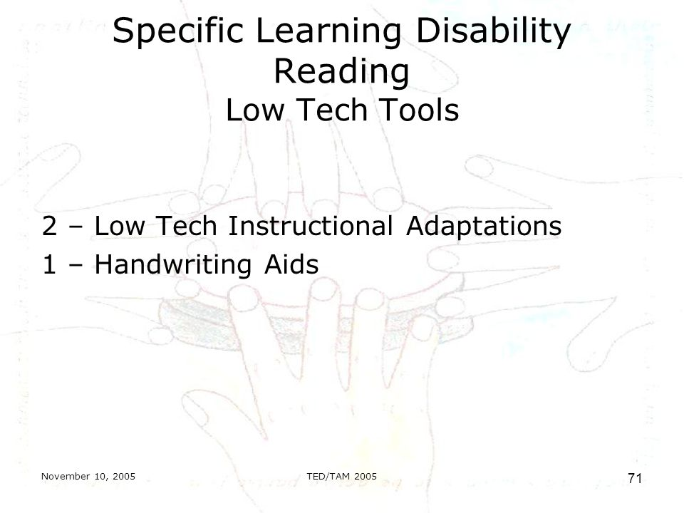 November 10, 2005TED/TAM Specific Learning Disability Reading Low Tech Tools 2 – Low Tech Instructional Adaptations 1 – Handwriting Aids