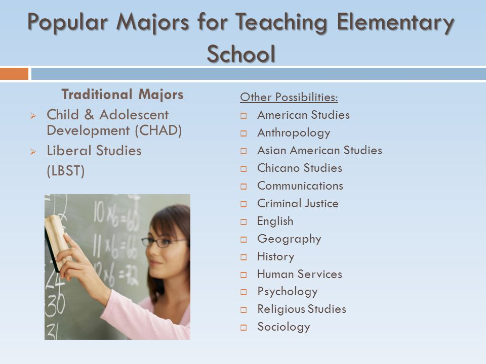 Popular Majors for Teaching Elementary School Traditional Majors  Child & Adolescent Development (CHAD)  Liberal Studies (LBST) Other Possibilities:  American Studies  Anthropology  Asian American Studies  Chicano Studies  Communications  Criminal Justice  English  Geography  History  Human Services  Psychology  Religious Studies  Sociology