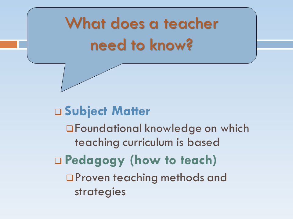  Subject Matter  Foundational knowledge on which teaching curriculum is based  Pedagogy (how to teach)  Proven teaching methods and strategies What does a teacher need to know