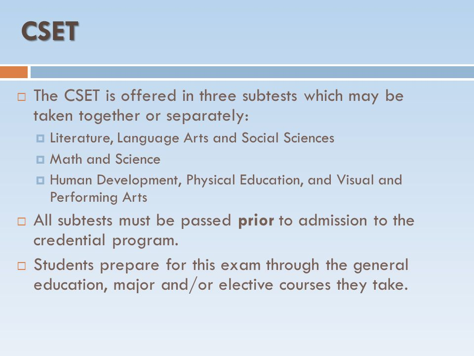 CSET  The CSET is offered in three subtests which may be taken together or separately:  Literature, Language Arts and Social Sciences  Math and Science  Human Development, Physical Education, and Visual and Performing Arts  All subtests must be passed prior to admission to the credential program.