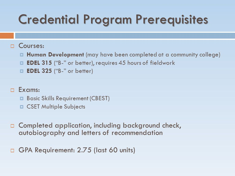 Credential Program Prerequisites  Courses:  Human Development (may have been completed at a community college)  EDEL 315 ( B- or better), requires 45 hours of fieldwork  EDEL 325 ( B- or better)  Exams:  Basic Skills Requirement (CBEST)  CSET Multiple Subjects  Completed application, including background check, autobiography and letters of recommendation  GPA Requirement: 2.75 (last 60 units)