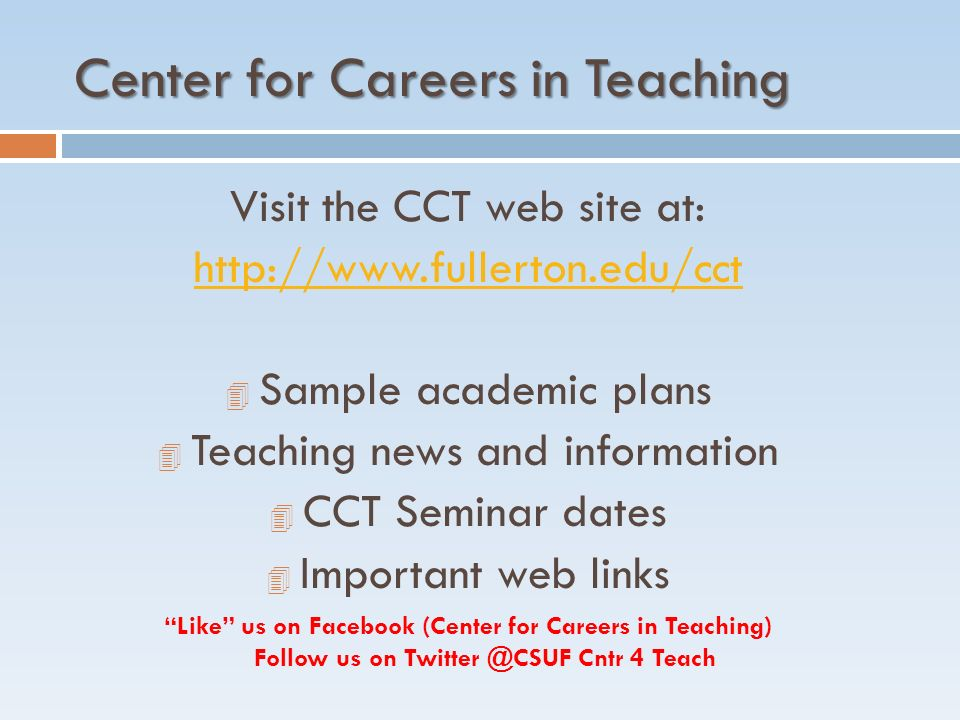 Center for Careers in Teaching Visit the CCT web site at:   4 Sample academic plans 4 Teaching news and information 4 CCT Seminar dates 4 Important web links Like us on Facebook (Center for Careers in Teaching) Follow us on Cntr 4 Teach