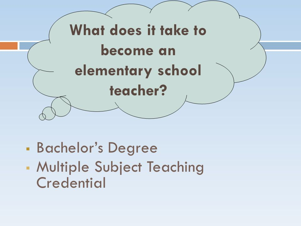  Bachelor's Degree  Multiple Subject Teaching Credential What does it take to become an elementary school teacher