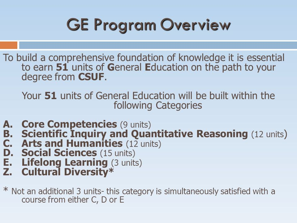 GE Program Overview To build a comprehensive foundation of knowledge it is essential to earn 51 units of General Education on the path to your degree from CSUF.