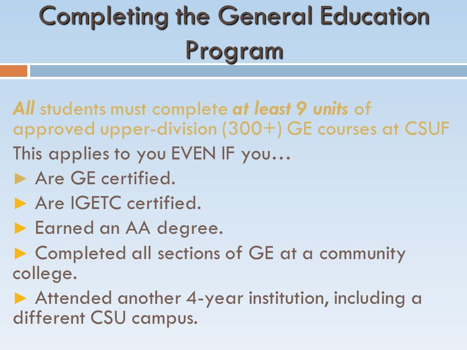 Completing the General Education Program All students must complete at least 9 units of approved upper-division (300+) GE courses at CSUF This applies to you EVEN IF you… ► Are GE certified.