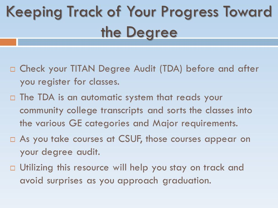Keeping Track of Your Progress Toward the Degree  Check your TITAN Degree Audit (TDA) before and after you register for classes.