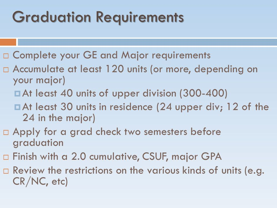Graduation Requirements  Complete your GE and Major requirements  Accumulate at least 120 units (or more, depending on your major)  At least 40 units of upper division ( )  At least 30 units in residence (24 upper div; 12 of the 24 in the major)  Apply for a grad check two semesters before graduation  Finish with a 2.0 cumulative, CSUF, major GPA  Review the restrictions on the various kinds of units (e.g.