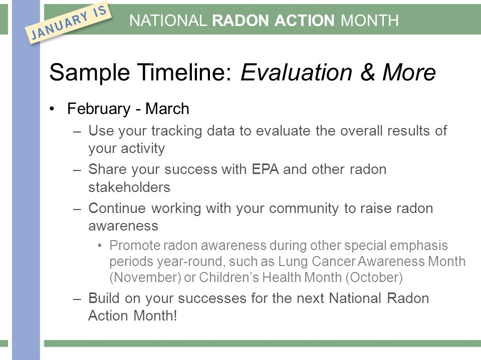 NATIONAL RADON ACTION MONTH Sample Timeline: Evaluation & More February - March –Use your tracking data to evaluate the overall results of your activity –Share your success with EPA and other radon stakeholders –Continue working with your community to raise radon awareness Promote radon awareness during other special emphasis periods year-round, such as Lung Cancer Awareness Month (November) or Children's Health Month (October) –Build on your successes for the next National Radon Action Month!
