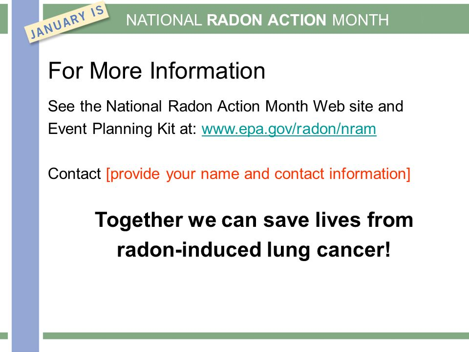 NATIONAL RADON ACTION MONTH For More Information See the National Radon Action Month Web site and Event Planning Kit at:   Contact [provide your name and contact information] Together we can save lives from radon-induced lung cancer!