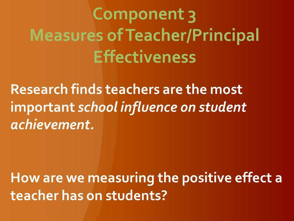 Component 3 Measures of Teacher/Principal Effectiveness Research finds teachers are the most important school influence on student achievement.