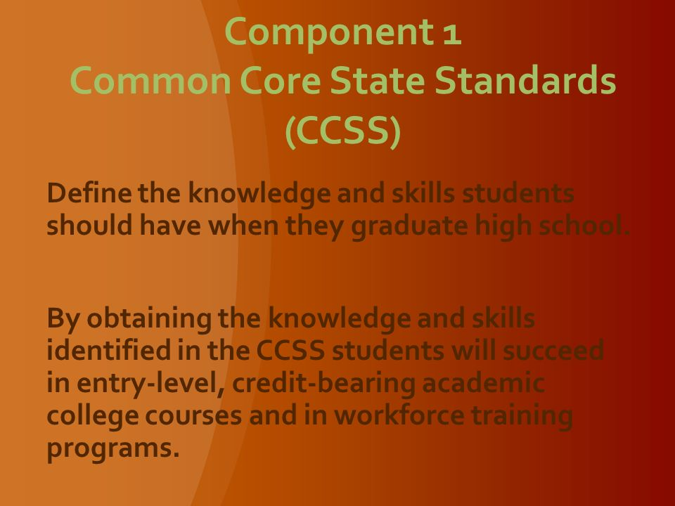 Component 1 Common Core State Standards (CCSS) Define the knowledge and skills students should have when they graduate high school.