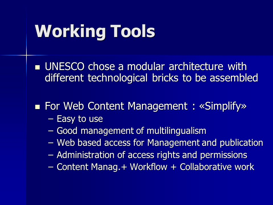 Working Tools UNESCO chose a modular architecture with different technological bricks to be assembled UNESCO chose a modular architecture with different technological bricks to be assembled For Web Content Management : «Simplify» For Web Content Management : «Simplify» –Easy to use –Good management of multilingualism –Web based access for Management and publication –Administration of access rights and permissions –Content Manag.+ Workflow + Collaborative work