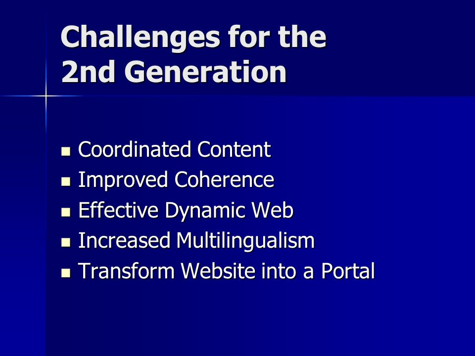 Challenges for the 2nd Generation Coordinated Content Coordinated Content Improved Coherence Improved Coherence Effective Dynamic Web Effective Dynamic Web Increased Multilingualism Increased Multilingualism Transform Website into a Portal Transform Website into a Portal