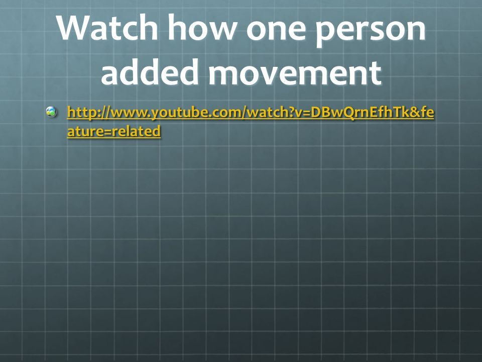 Watch how one person added movement   v=DBwQrnEfhTk&fe ature=related   v=DBwQrnEfhTk&fe ature=related