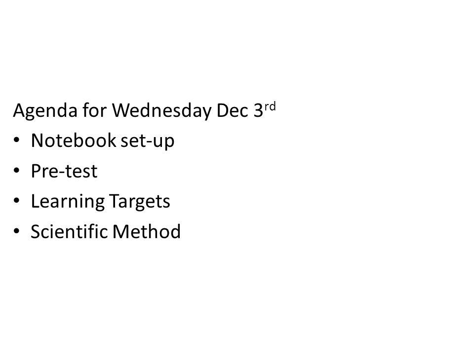 Agenda for Wednesday Dec 3 rd Notebook set-up Pre-test Learning Targets Scientific Method