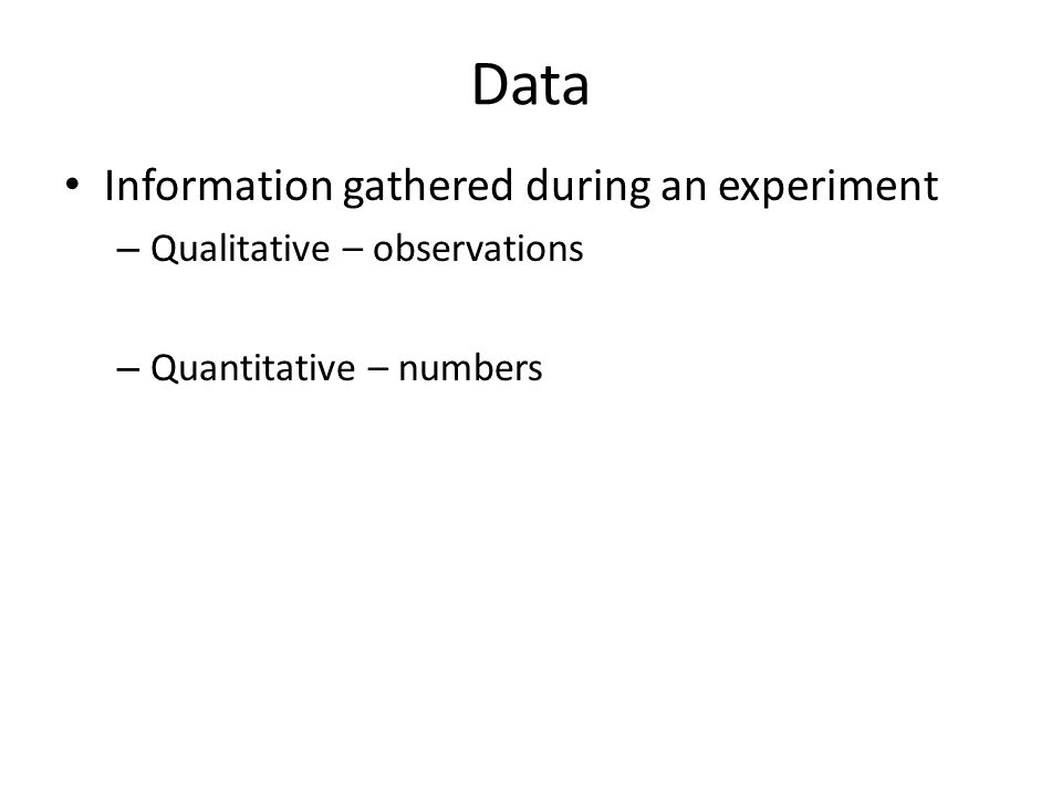 Data Information gathered during an experiment – Qualitative – observations – Quantitative – numbers
