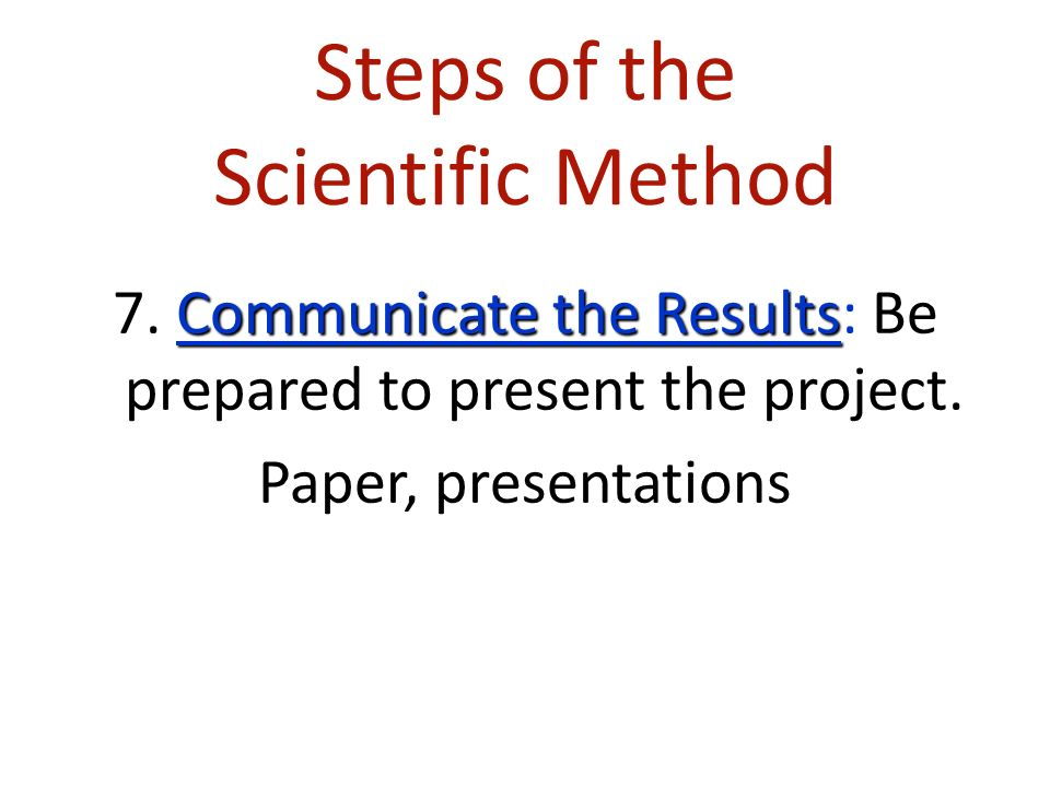 Steps of the Scientific Method Communicate the Results 7.