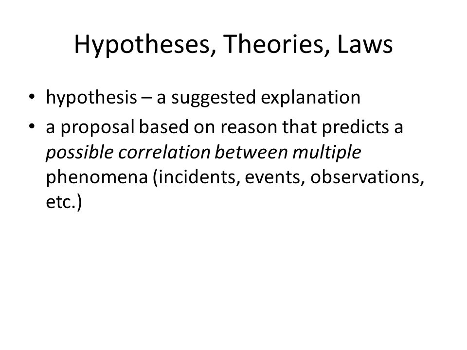 Hypotheses, Theories, Laws hypothesis – a suggested explanation a proposal based on reason that predicts a possible correlation between multiple phenomena (incidents, events, observations, etc.)