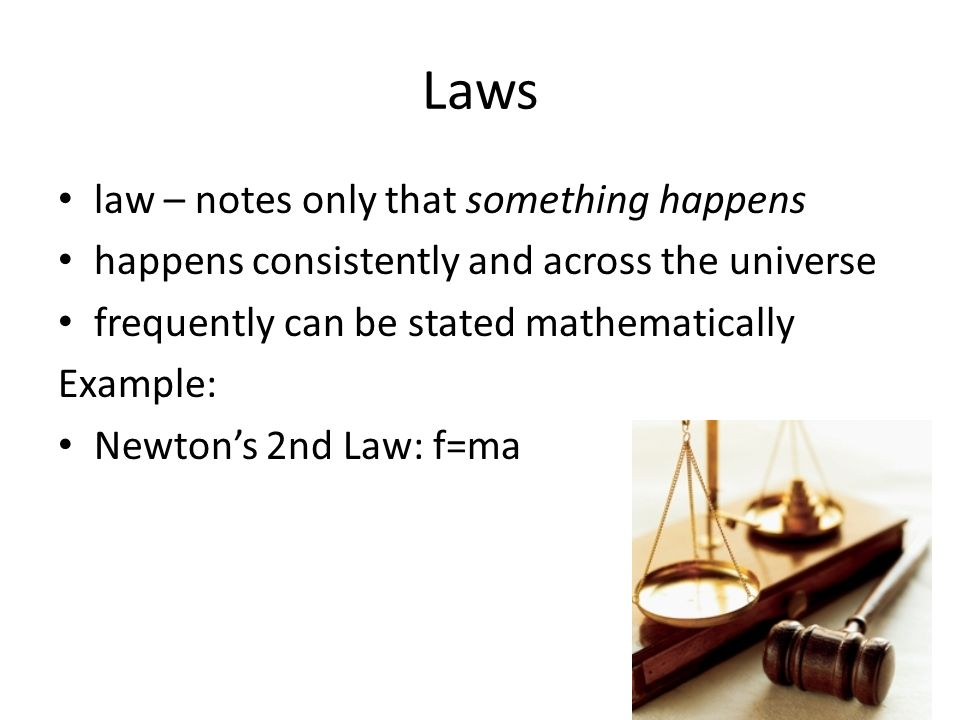 Laws law – notes only that something happens happens consistently and across the universe frequently can be stated mathematically Example: Newton's 2nd Law: f=ma