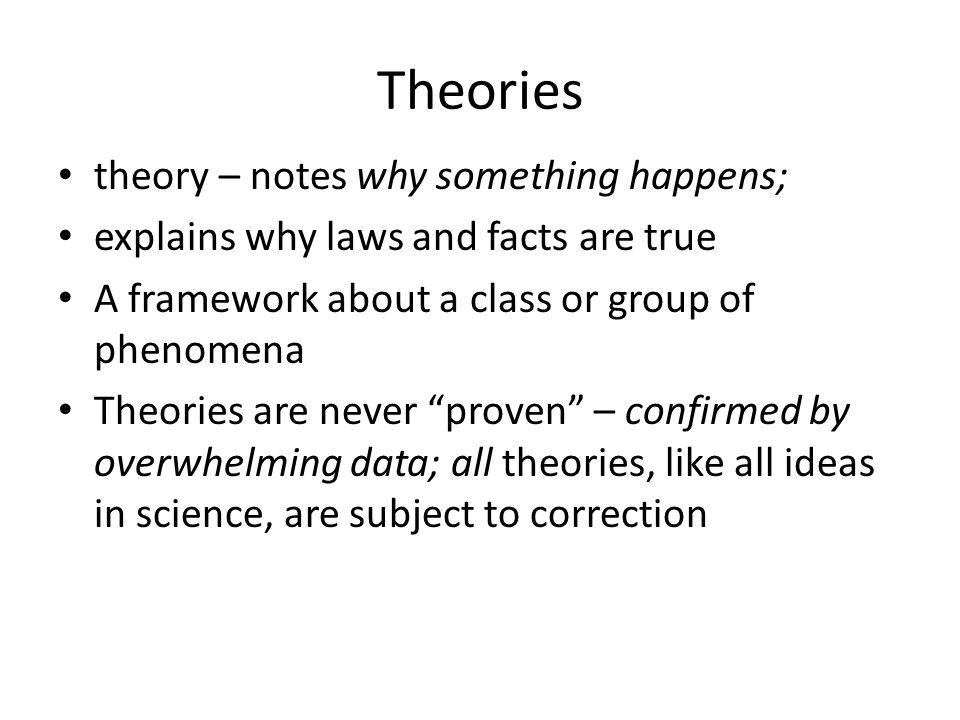 Theories theory – notes why something happens; explains why laws and facts are true A framework about a class or group of phenomena Theories are never proven – confirmed by overwhelming data; all theories, like all ideas in science, are subject to correction