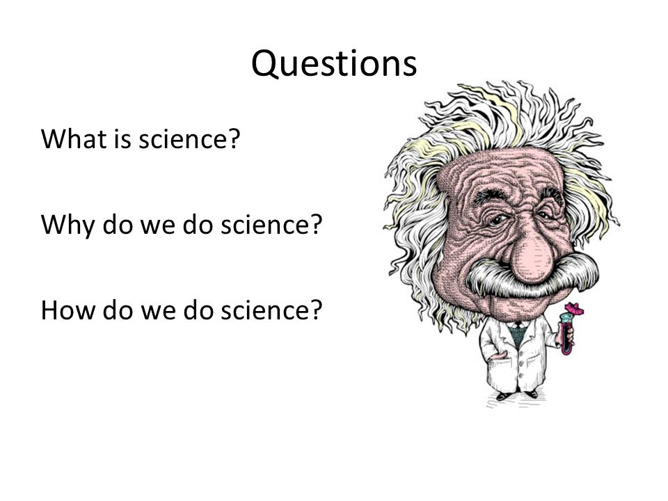 Questions What is science Why do we do science How do we do science