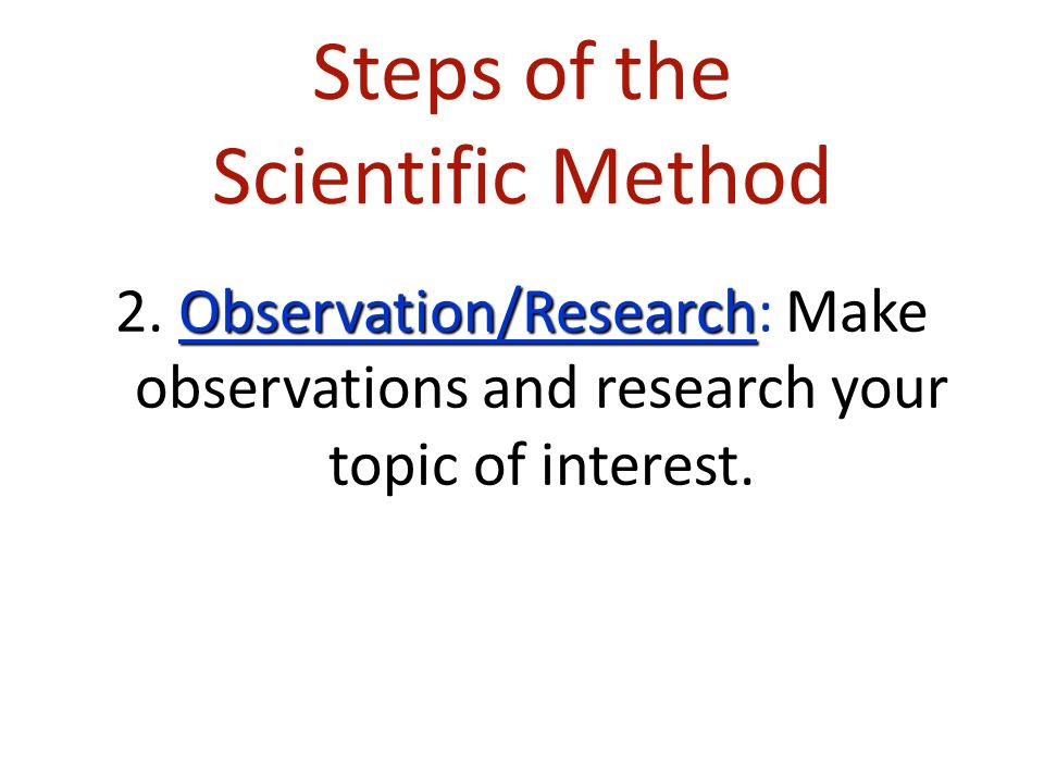 Steps of the Scientific Method Observation/Research 2.