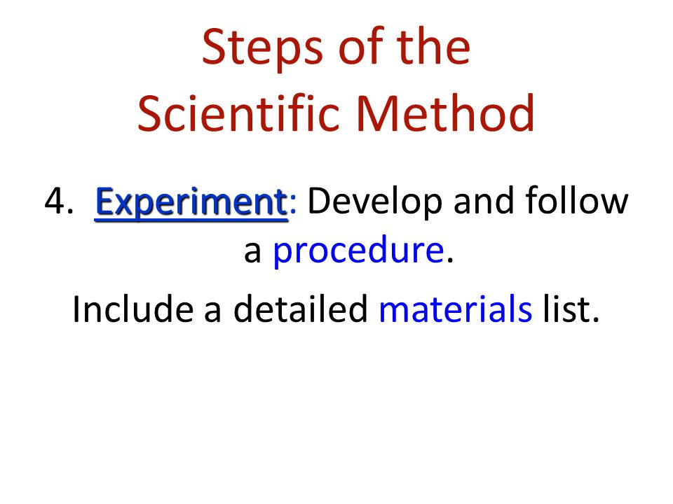 Steps of the Scientific Method Experiment 4. Experiment: Develop and follow a procedure.