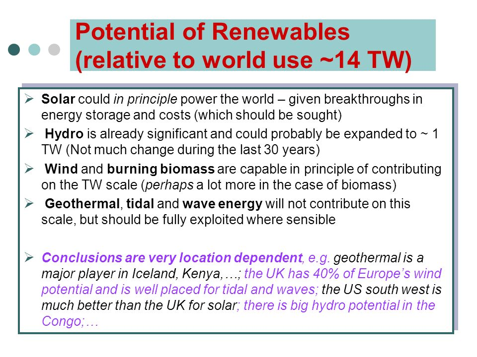 Potential of Renewables (relative to world use ~14 TW)  Solar could in principle power the world – given breakthroughs in energy storage and costs (which should be sought)  Hydro is already significant and could probably be expanded to ~ 1 TW (Not much change during the last 30 years)  Wind and burning biomass are capable in principle of contributing on the TW scale (perhaps a lot more in the case of biomass)  Geothermal, tidal and wave energy will not contribute on this scale, but should be fully exploited where sensible  Conclusions are very location dependent, e.g.