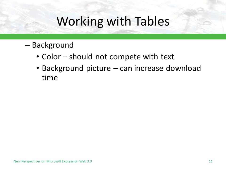 Working with Tables New Perspectives on Microsoft Expression Web – Background Color – should not compete with text Background picture – can increase download time