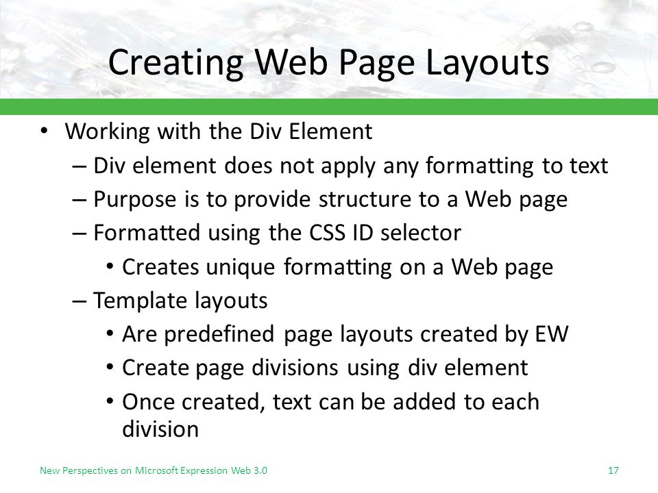 Creating Web Page Layouts Working with the Div Element – Div element does not apply any formatting to text – Purpose is to provide structure to a Web page – Formatted using the CSS ID selector Creates unique formatting on a Web page – Template layouts Are predefined page layouts created by EW Create page divisions using div element Once created, text can be added to each division New Perspectives on Microsoft Expression Web 3.017
