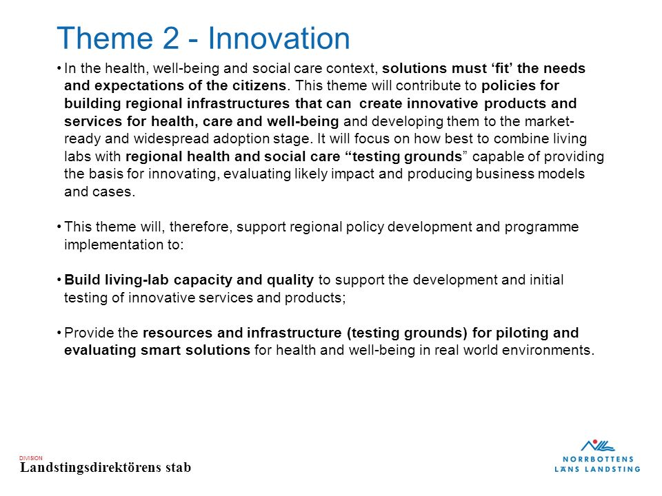 DIVISION Landstingsdirektörens stab Theme 2 - Innovation In the health, well-being and social care context, solutions must 'fit' the needs and expectations of the citizens.