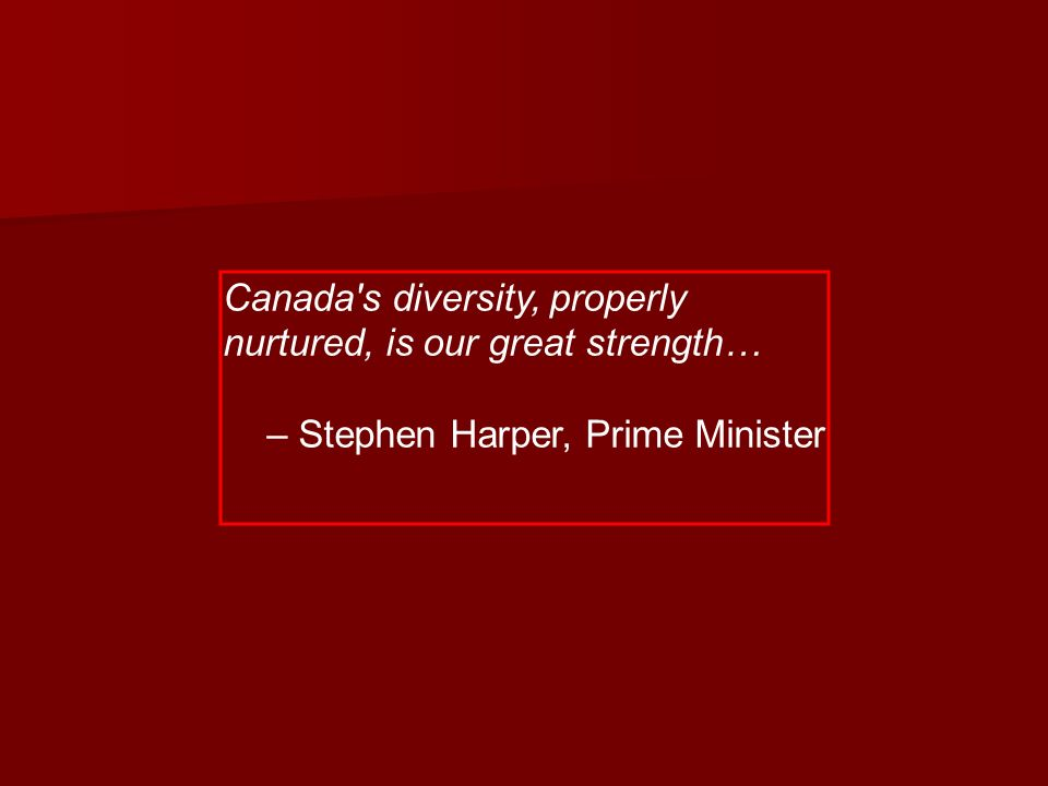 Canada s diversity, properly nurtured, is our great strength… – Stephen Harper, Prime Minister