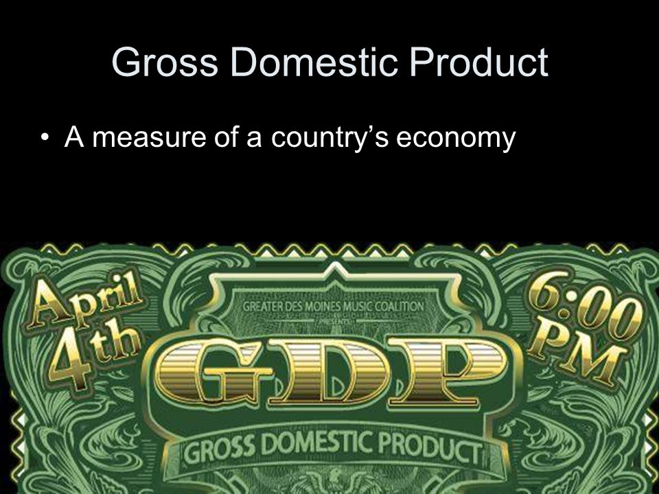Gross Domestic Product A measure of a country's economy