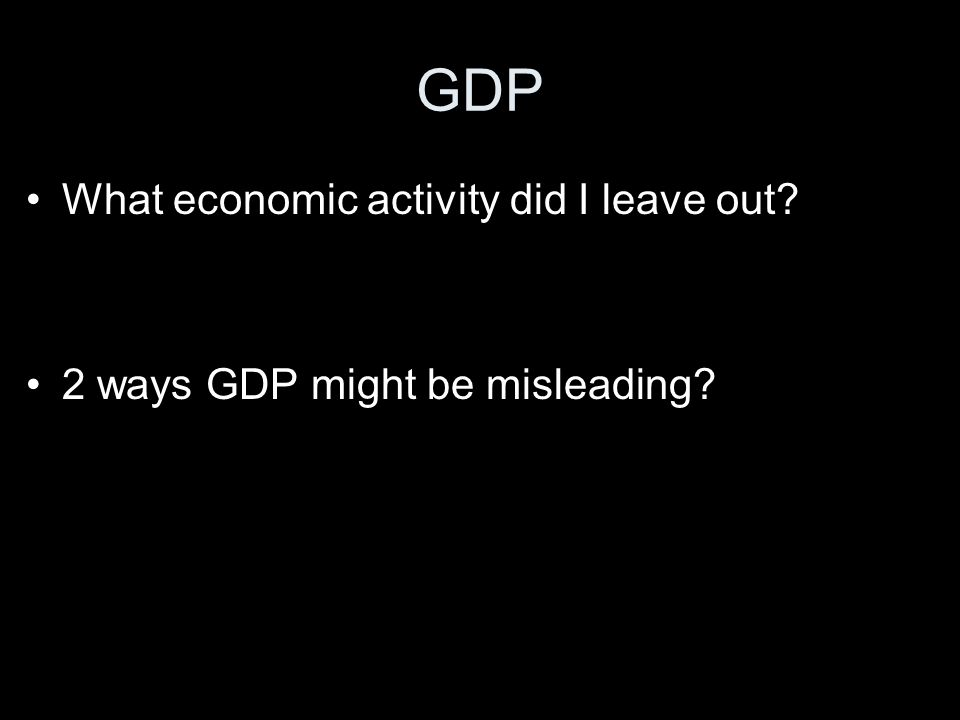 GDP What economic activity did I leave out 2 ways GDP might be misleading
