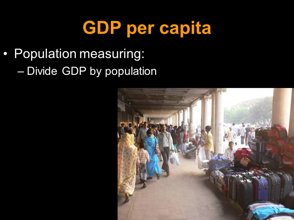 GDP per capita Population measuring: –Divide GDP by population