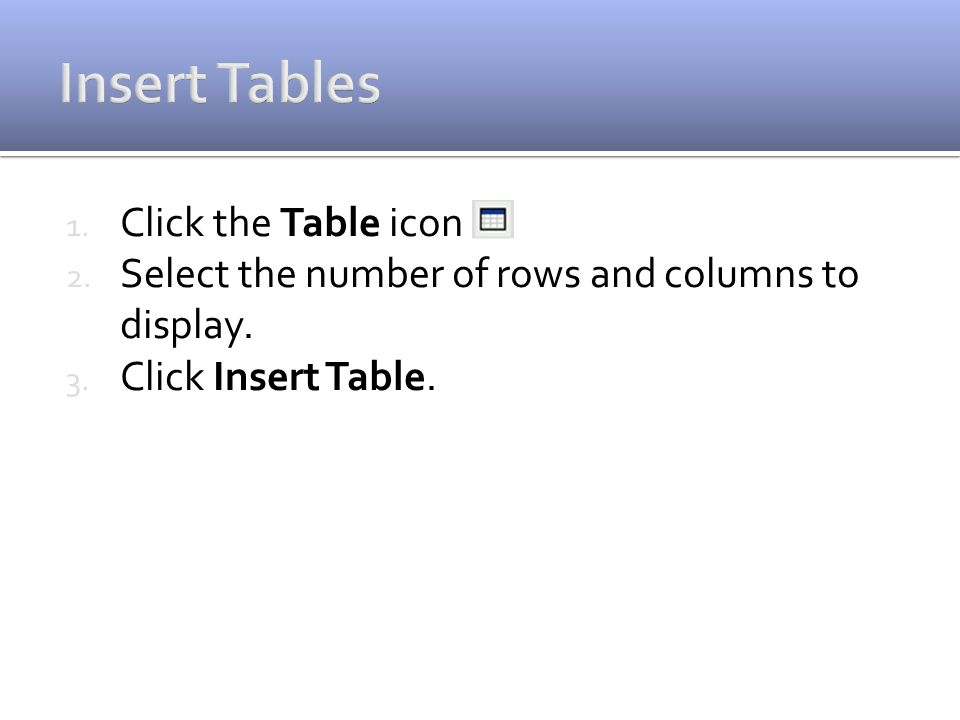 1. Click the Table icon 2. Select the number of rows and columns to display. 3. Click Insert Table.