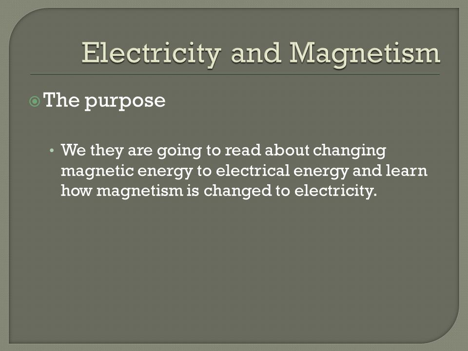  The purpose We they are going to read about changing magnetic energy to electrical energy and learn how magnetism is changed to electricity.