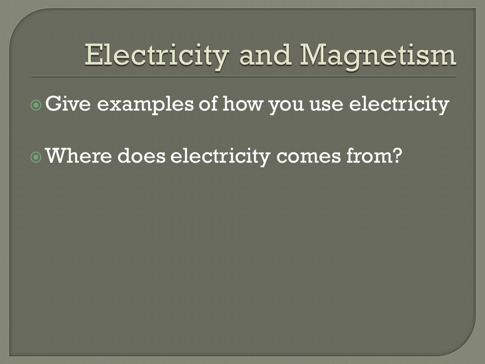  Give examples of how you use electricity  Where does electricity comes from