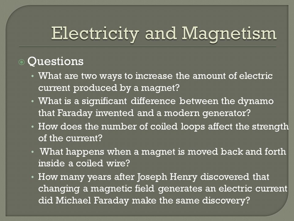  Questions What are two ways to increase the amount of electric current produced by a magnet.