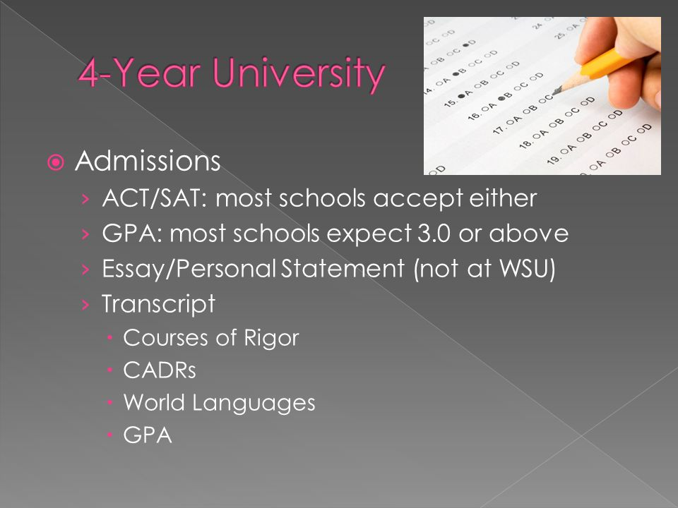  Admissions › ACT/SAT: most schools accept either › GPA: most schools expect 3.0 or above › Essay/Personal Statement (not at WSU) › Transcript  Courses of Rigor  CADRs  World Languages  GPA